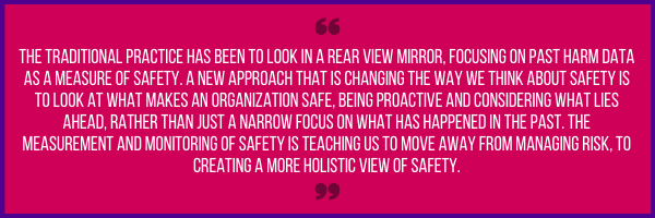 Quote:  The traditional practice has been to look in a rear view mirror, focusing on past harm data as a measure of safety. A new approach that is changing the way we think about safety is to look at what makes an organization safe, being proactive and considering what lies ahead, rather than just a narrow focus on what has happened in the past. The measurement and monitoring of safety is teaching us to move away from managing risk, to creating a more holistic view of safety.