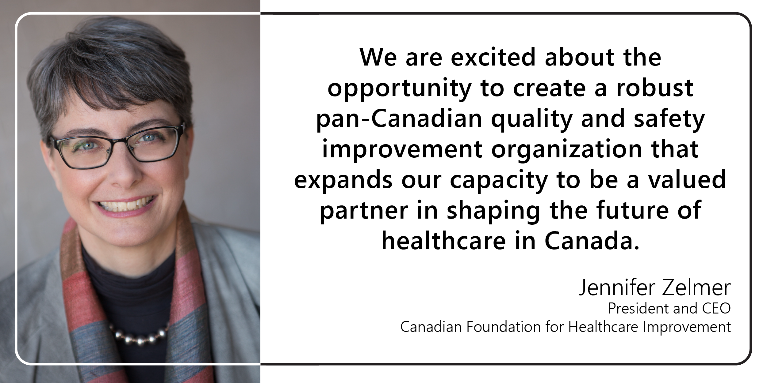 "Jennifer Zelmer posing for camera with quote to the right ""We are excited about the opportunity to create a robust pan-Canadian quality and safety improvement organization that expands our capacity to be a valued partner in shaping the future of healthcare in Canada,"""